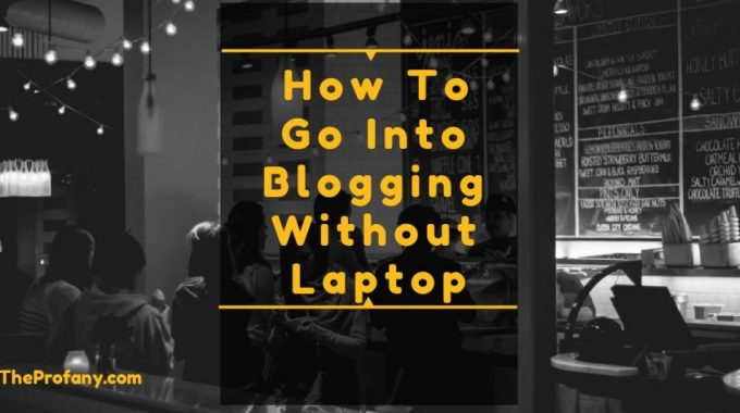 How To Go Into Blogging Without Laptop